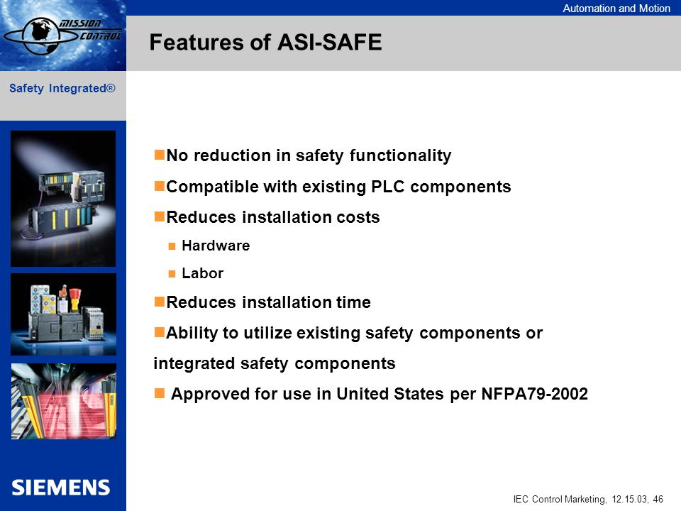 Automation and Motion IEC Control Marketing, 12.15.03, 46 Safety Integrated® No reduction in safety functionality Compatible with existing PLC components Reduces installation costs Hardware Labor Reduces installation time Ability to utilize existing safety components or integrated safety components Approved for use in United States per NFPA79-2002 Features of ASI-SAFE