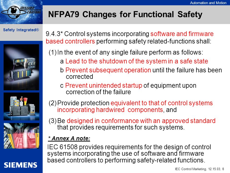 Automation and Motion IEC Control Marketing, 12.15.03, 8 Safety Integrated® NFPA79 Changes for Functional Safety 9.4.3* Control systems incorporating software and firmware based controllers performing safety related-functions shall: (1)In the event of any single failure perform as follows: a Lead to the shutdown of the system in a safe state b Prevent subsequent operation until the failure has been corrected c Prevent unintended startup of equipment upon correction of the failure (2)Provide protection equivalent to that of control systems incorporating hardwired components, and (3)Be designed in conformance with an approved standard that provides requirements for such systems.