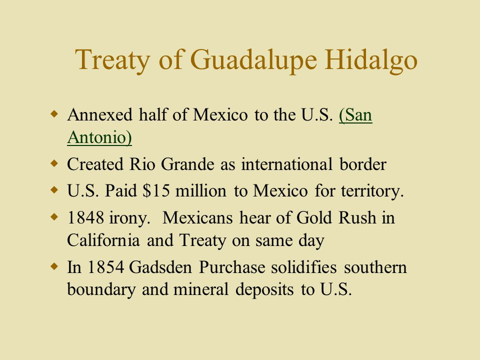 Treaty of Guadalupe Hidalgo Annexed half of Mexico to the U.S. (San Antonio)(San Antonio) Created Rio Grande as international border U.S. Paid $15 mil