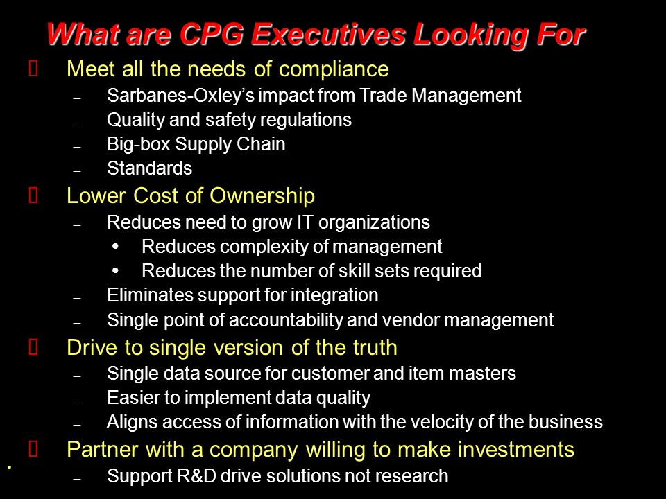 . What are CPG Executives Looking For What are CPG Executives Looking For Meet all the needs of compliance – Sarbanes-Oxleys impact from Trade Managem