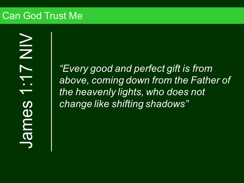 Can God Trust Me Every good and perfect gift is from above, coming down from the Father of the heavenly lights, who does not change like shifting shad