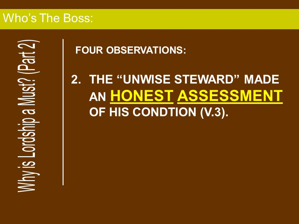 2.THE UNWISE STEWARD MADE AN HONEST ASSESSMENT OF HIS CONDTION (V.3). Whos The Boss: FOUR OBSERVATIONS: