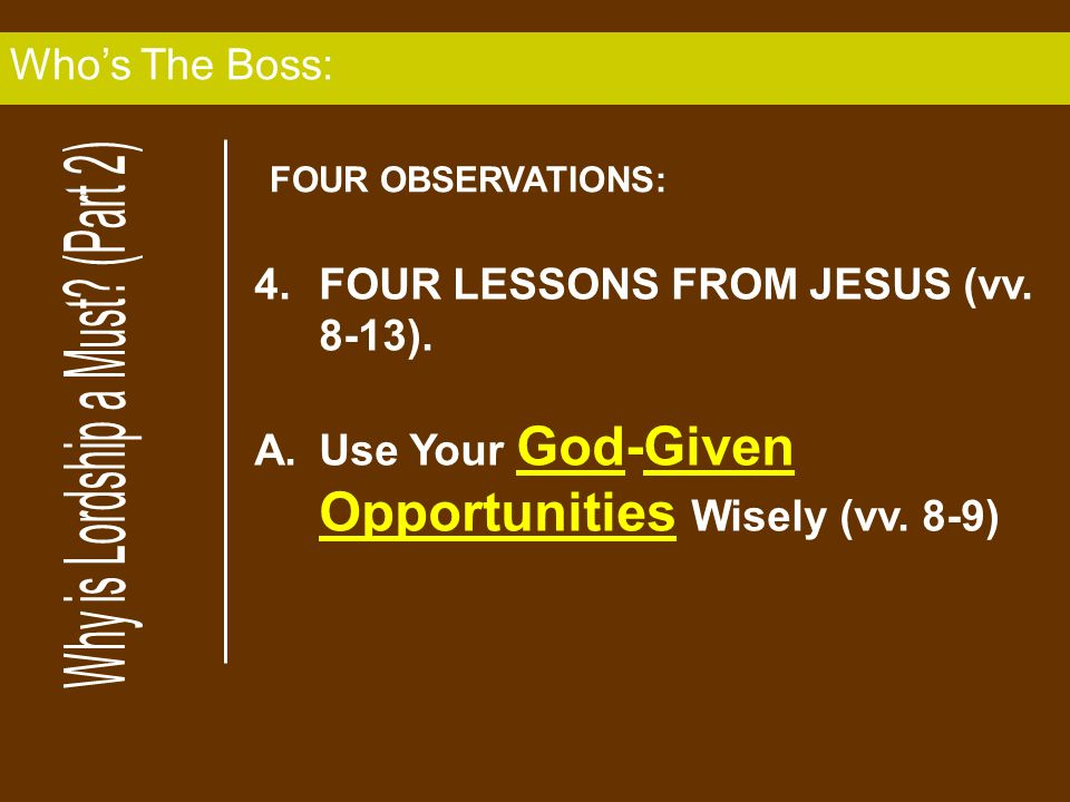 4.FOUR LESSONS FROM JESUS (vv. 8-13). A.Use Your God-Given Opportunities Wisely (vv. 8-9) Whos The Boss: FOUR OBSERVATIONS:
