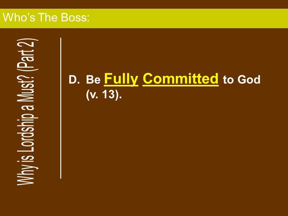 D.Be Fully Committed to God (v. 13). Whos The Boss: