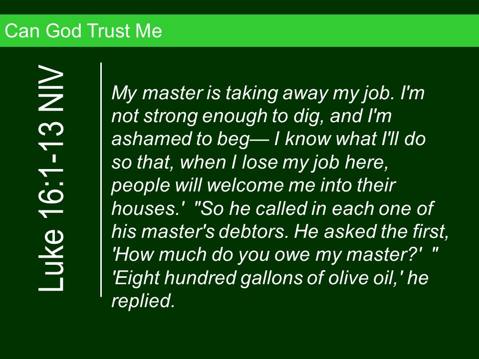 Can God Trust Me My master is taking away my job. I'm not strong enough to dig, and I'm ashamed to beg I know what I'll do so that, when I lose my job