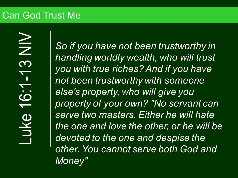 Can God Trust Me So if you have not been trustworthy in handling worldly wealth, who will trust you with true riches? And if you have not been trustwo