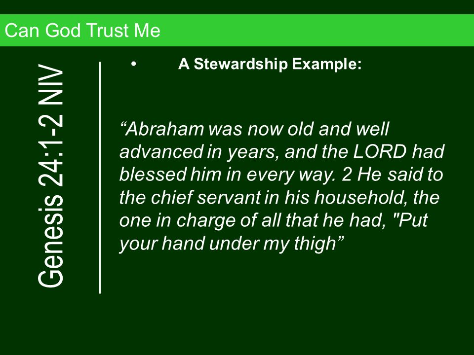 Can God Trust Me Abraham was now old and well advanced in years, and the LORD had blessed him in every way. 2 He said to the chief servant in his hous