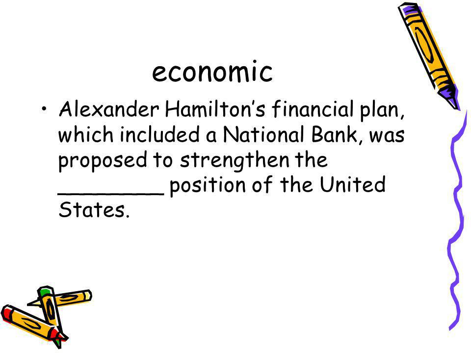 economic Alexander Hamiltons financial plan, which included a National Bank, was proposed to strengthen the ________ position of the United States.