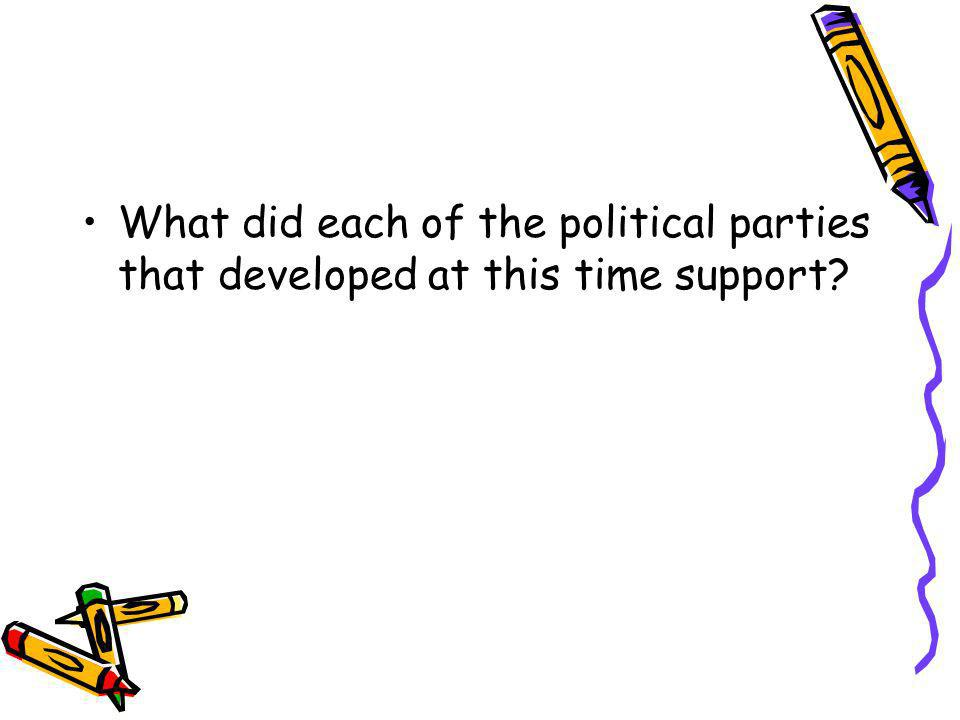 What did each of the political parties that developed at this time support?