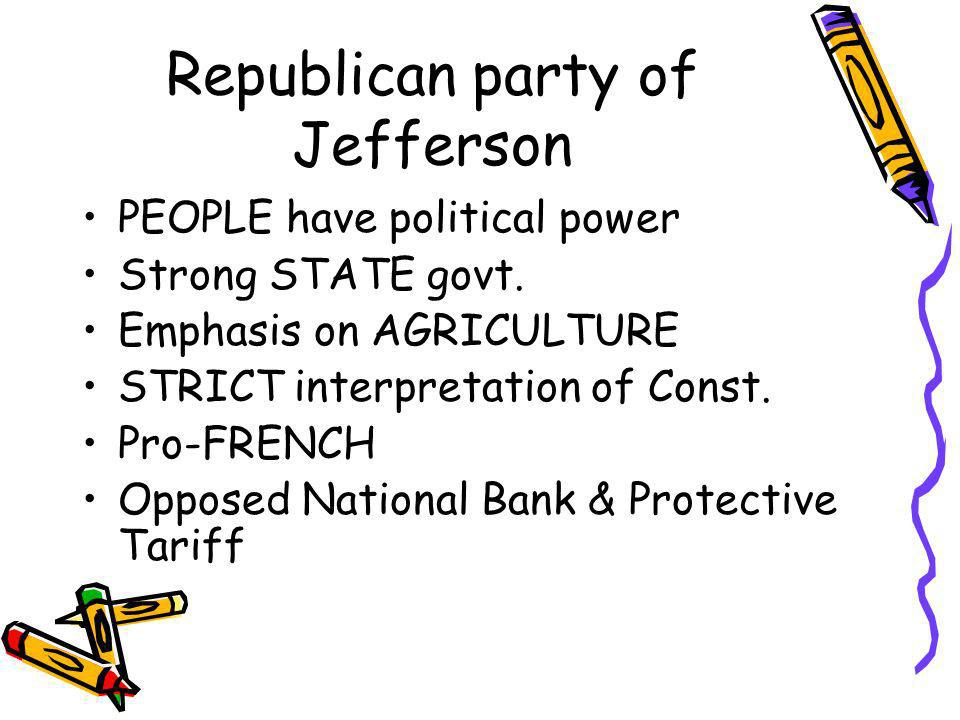 Republican party of Jefferson PEOPLE have political power Strong STATE govt. Emphasis on AGRICULTURE STRICT interpretation of Const. Pro-FRENCH Oppose