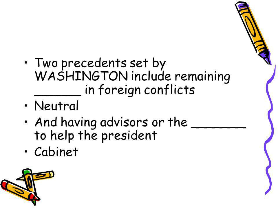 Two precedents set by WASHINGTON include remaining ______ in foreign conflicts Neutral And having advisors or the _______ to help the president Cabine