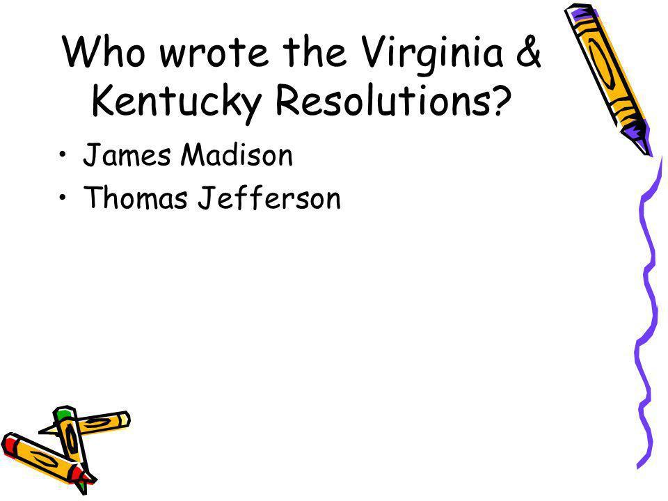 Who wrote the Virginia & Kentucky Resolutions? James Madison Thomas Jefferson