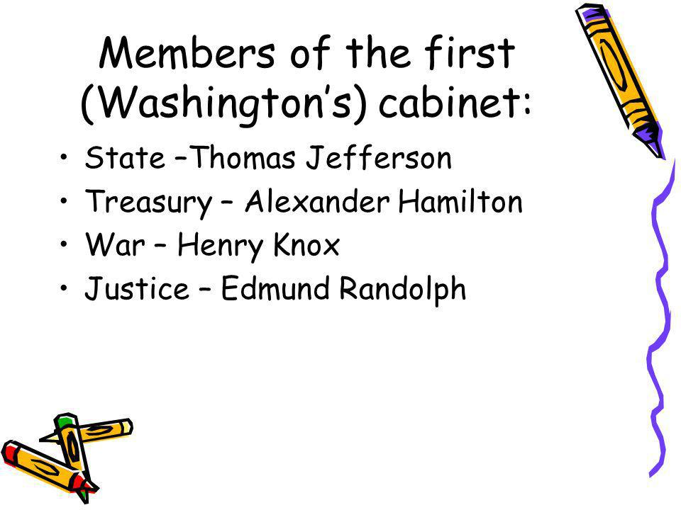 Members of the first (Washingtons) cabinet: State –Thomas Jefferson Treasury – Alexander Hamilton War – Henry Knox Justice – Edmund Randolph