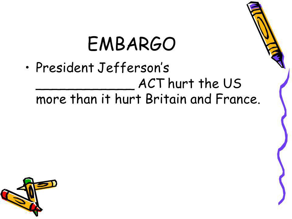 EMBARGO President Jeffersons ____________ ACT hurt the US more than it hurt Britain and France.
