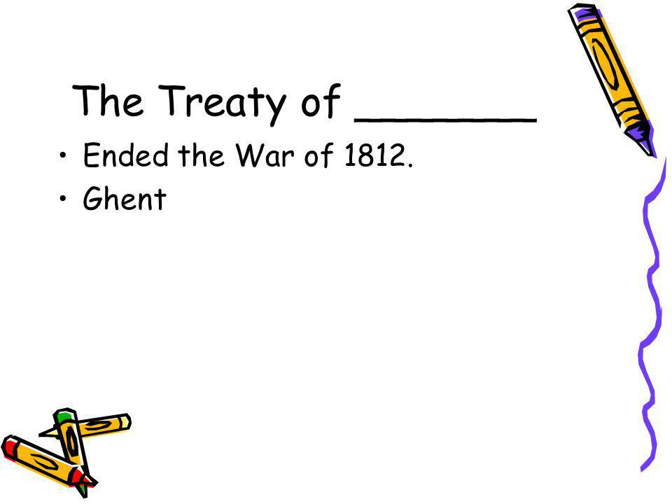 The Treaty of _______ Ended the War of 1812. Ghent
