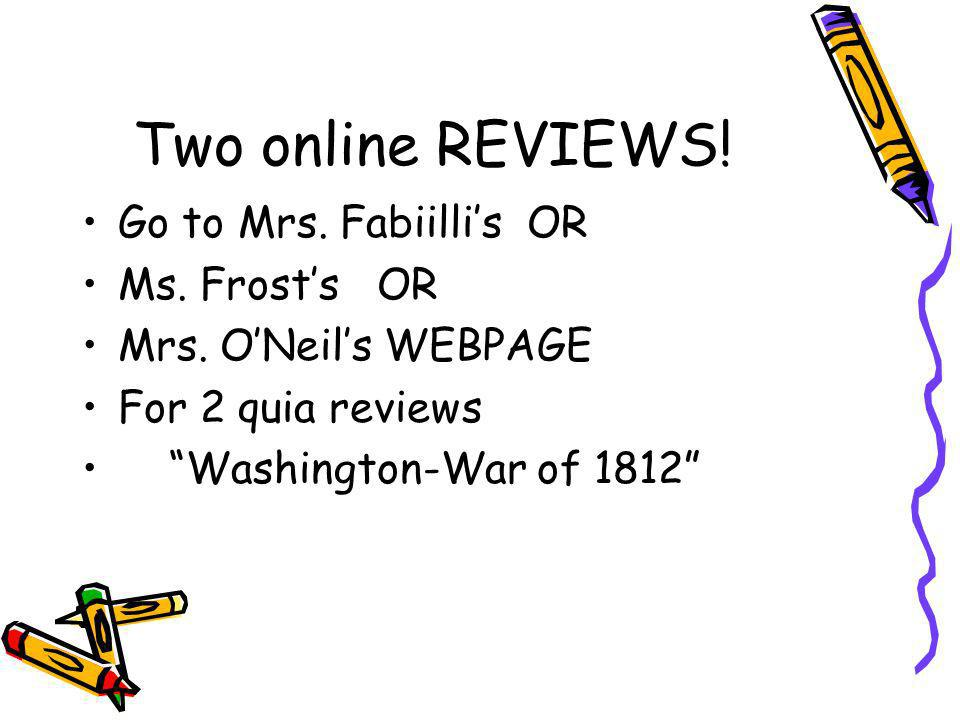 Two online REVIEWS! Go to Mrs. Fabiillis OR Ms. Frosts OR Mrs. ONeils WEBPAGE For 2 quia reviews Washington-War of 1812