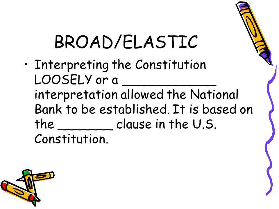 BROAD/ELASTIC Interpreting the Constitution LOOSELY or a ____________ interpretation allowed the National Bank to be established. It is based on the _