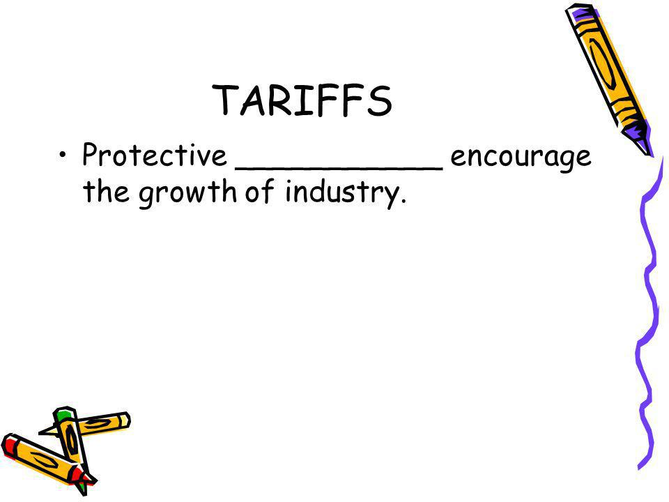 TARIFFS Protective ___________ encourage the growth of industry.