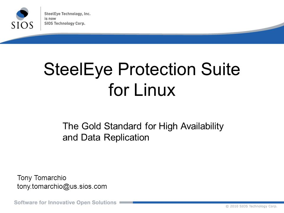 SteelEye Protection Suite for Linux Tony Tomarchio tony.tomarchio@us.sios.com The Gold Standard for High Availability and Data Replication