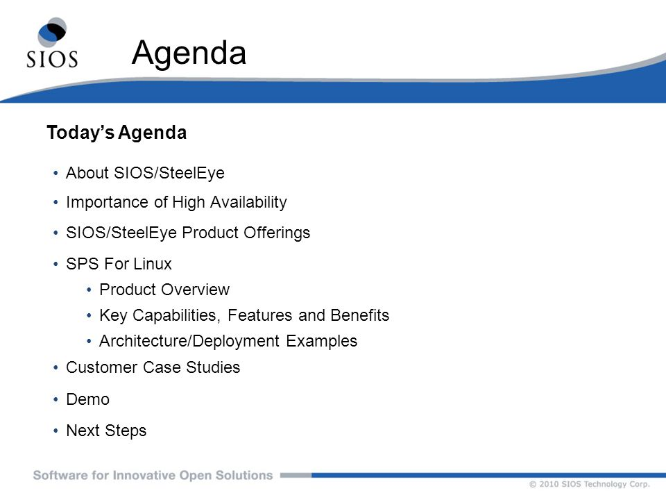 Agenda Todays Agenda About SIOS/SteelEye Importance of High Availability SIOS/SteelEye Product Offerings SPS For Linux Product Overview Key Capabiliti