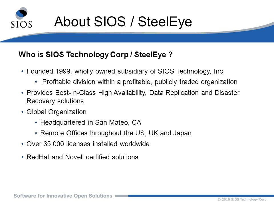 About SIOS / SteelEye Who is SIOS Technology Corp / SteelEye ? Founded 1999, wholly owned subsidiary of SIOS Technology, Inc Profitable division withi