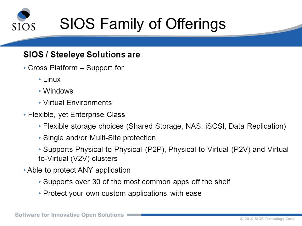 SIOS Family of Offerings Best-In-Class Solutions for High Availability, Data Replication and Disaster Recovery SteelEye LifeKeeper Provides heartbeat monitoring and automated failover for systems and applications – Locally, LAN or WAN Application-Aware Availability – detects application issues, not just system failures Distributed, Resource driven clusters.