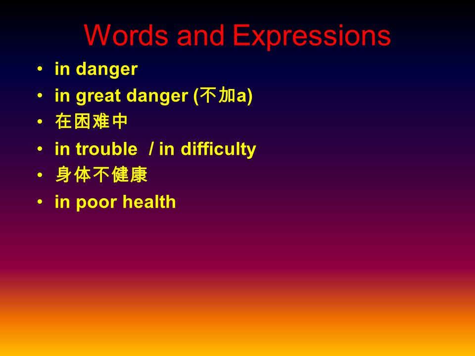 Words and Expressions in danger in great danger ( a) in trouble / in difficulty in poor health