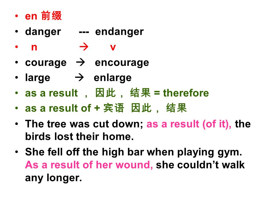 en danger --- endanger n v courage encourage large enlarge as a result = therefore as a result of + The tree was cut down; as a result (of it), the birds lost their home.