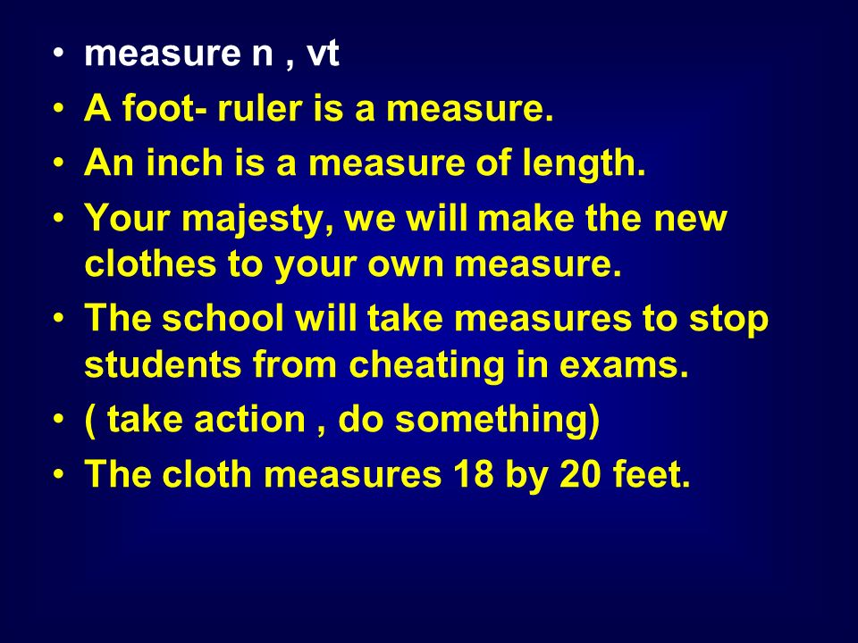 measure n, vt A foot- ruler is a measure. An inch is a measure of length.