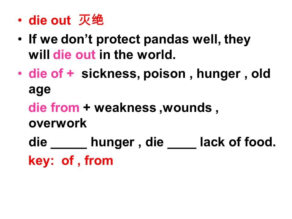 die out If we dont protect pandas well, they will die out in the world.