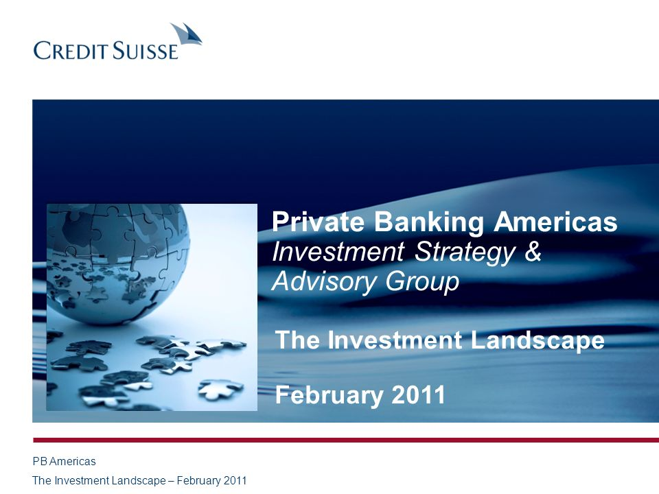 PB Americas The Investment Landscape – February 2011 Private Banking Americas Investment Strategy & Advisory Group The Investment Landscape February 2