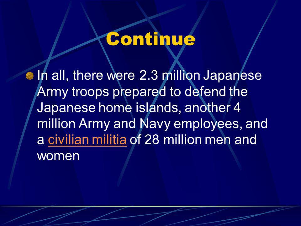 Continue In all, there were 2.3 million Japanese Army troops prepared to defend the Japanese home islands, another 4 million Army and Navy employees, and a civilian militia of 28 million men and womencivilian militia