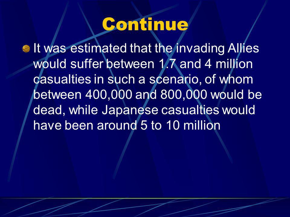 Continue It was estimated that the invading Allies would suffer between 1.7 and 4 million casualties in such a scenario, of whom between 400,000 and 800,000 would be dead, while Japanese casualties would have been around 5 to 10 million