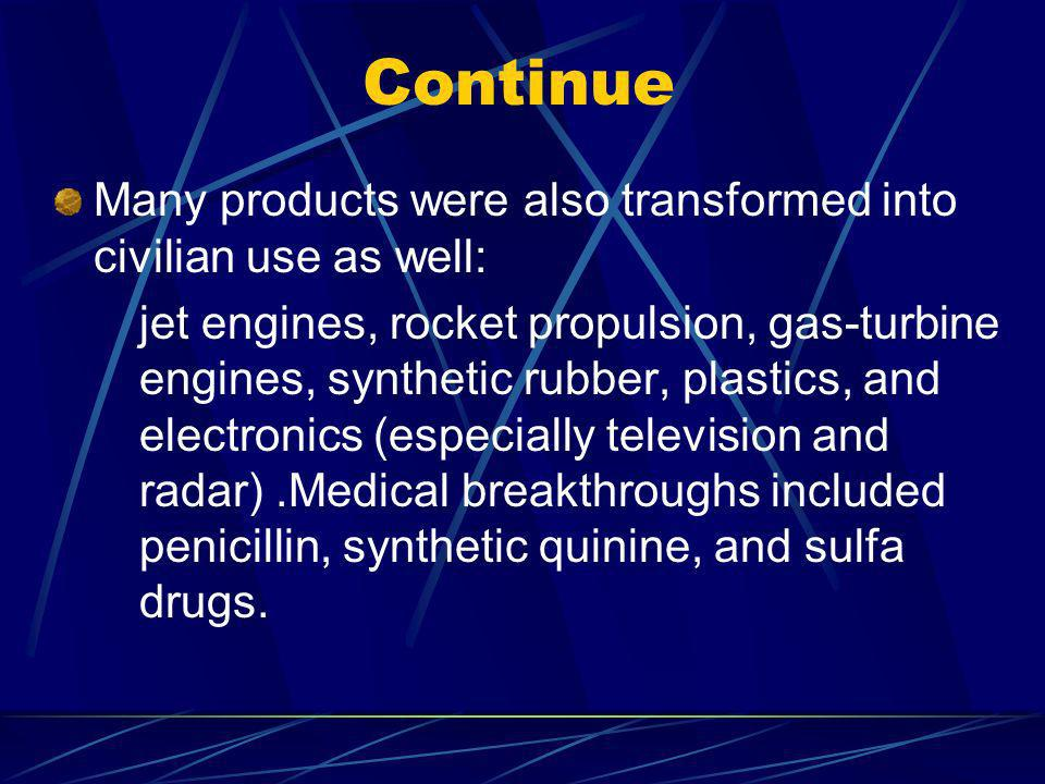 Continue Many products were also transformed into civilian use as well: jet engines, rocket propulsion, gas-turbine engines, synthetic rubber, plastics, and electronics (especially television and radar).Medical breakthroughs included penicillin, synthetic quinine, and sulfa drugs.