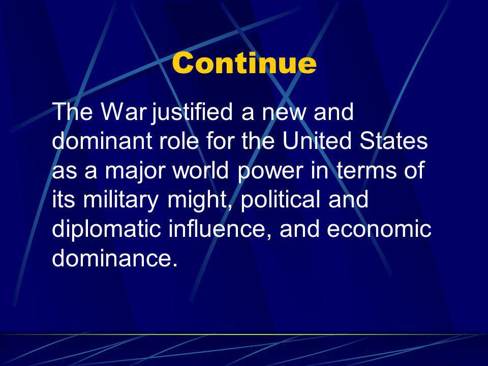 Continue The War justified a new and dominant role for the United States as a major world power in terms of its military might, political and diplomatic influence, and economic dominance.