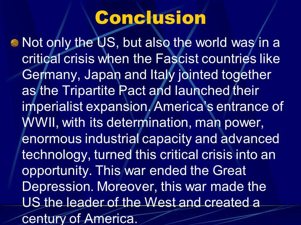 Conclusion Not only the US, but also the world was in a critical crisis when the Fascist countries like Germany, Japan and Italy jointed together as the Tripartite Pact and launched their imperialist expansion.