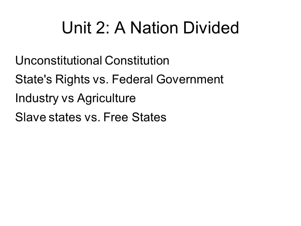 Unit 2: A Nation Divided Unconstitutional Constitution State's Rights vs. Federal Government Industry vs Agriculture Slave states vs. Free States