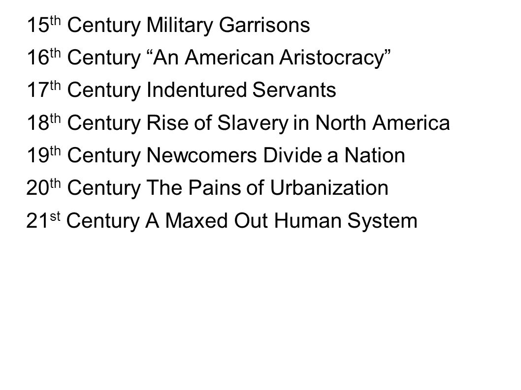 15 th Century Military Garrisons 16 th Century An American Aristocracy 17 th Century Indentured Servants 18 th Century Rise of Slavery in North Americ