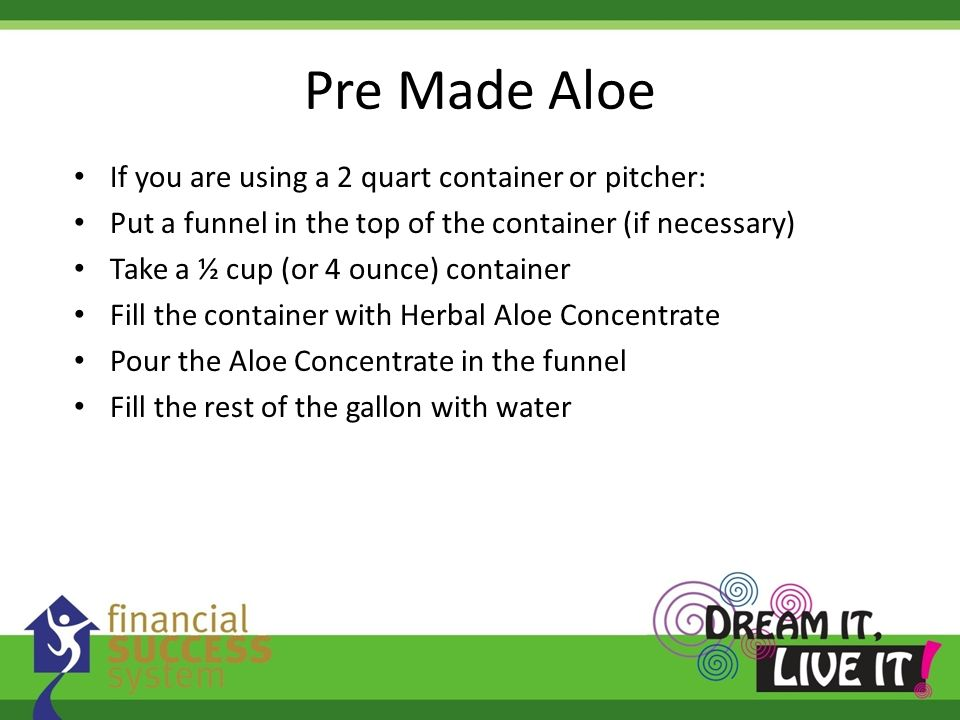 Pre Made Aloe If you are using a 2 quart container or pitcher: Put a funnel in the top of the container (if necessary) Take a ½ cup (or 4 ounce) conta