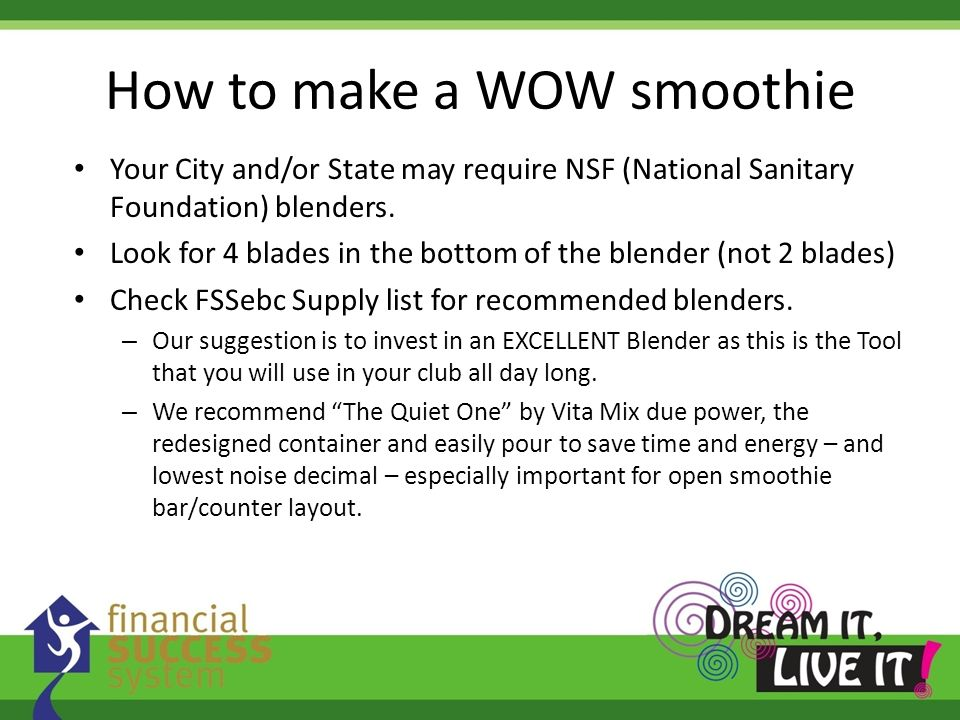 How to make a WOW smoothie Your City and/or State may require NSF (National Sanitary Foundation) blenders. Look for 4 blades in the bottom of the blen