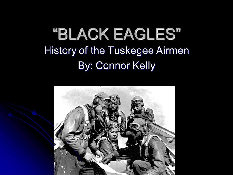 BLACK EAGLES History of the Tuskegee Airmen By: Connor Kelly