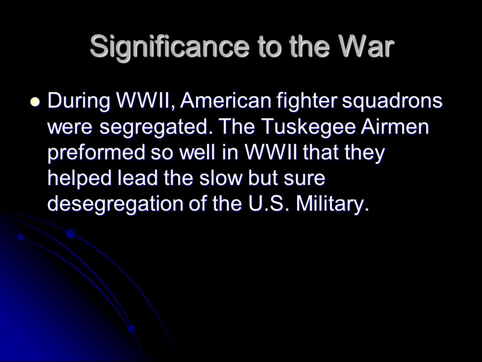 Significance to the War During WWII, American fighter squadrons were segregated. The Tuskegee Airmen preformed so well in WWII that they helped lead t