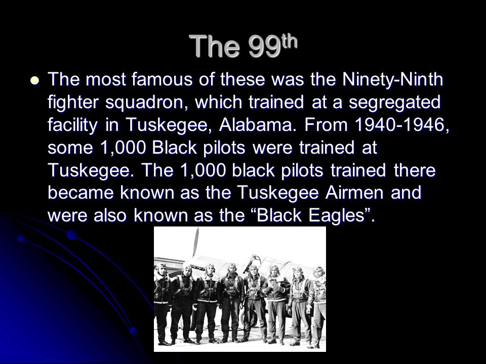 The 99th The most famous of these was the Ninety-Ninth fighter squadron, which trained at a segregated facility in Tuskegee, Alabama. From 1940-1946,