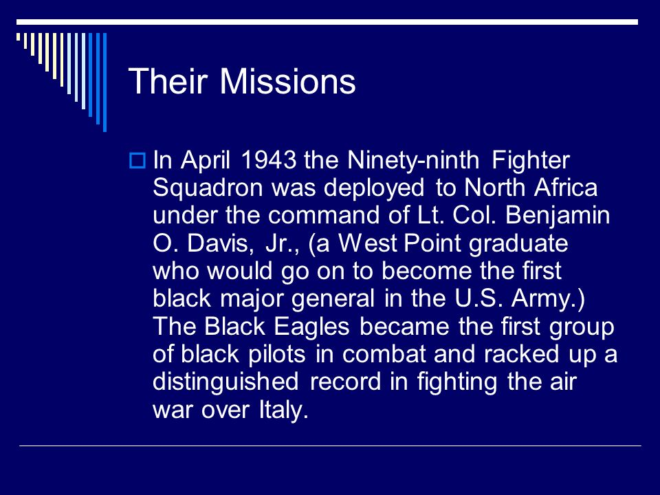 Their Missions In April 1943 the Ninety-ninth Fighter Squadron was deployed to North Africa under the command of Lt. Col. Benjamin O. Davis, Jr., (a W