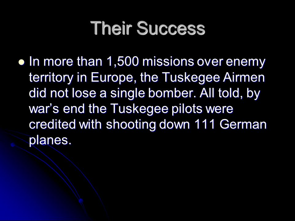 Their Success In more than 1,500 missions over enemy territory in Europe, the Tuskegee Airmen did not lose a single bomber. All told, by wars end the