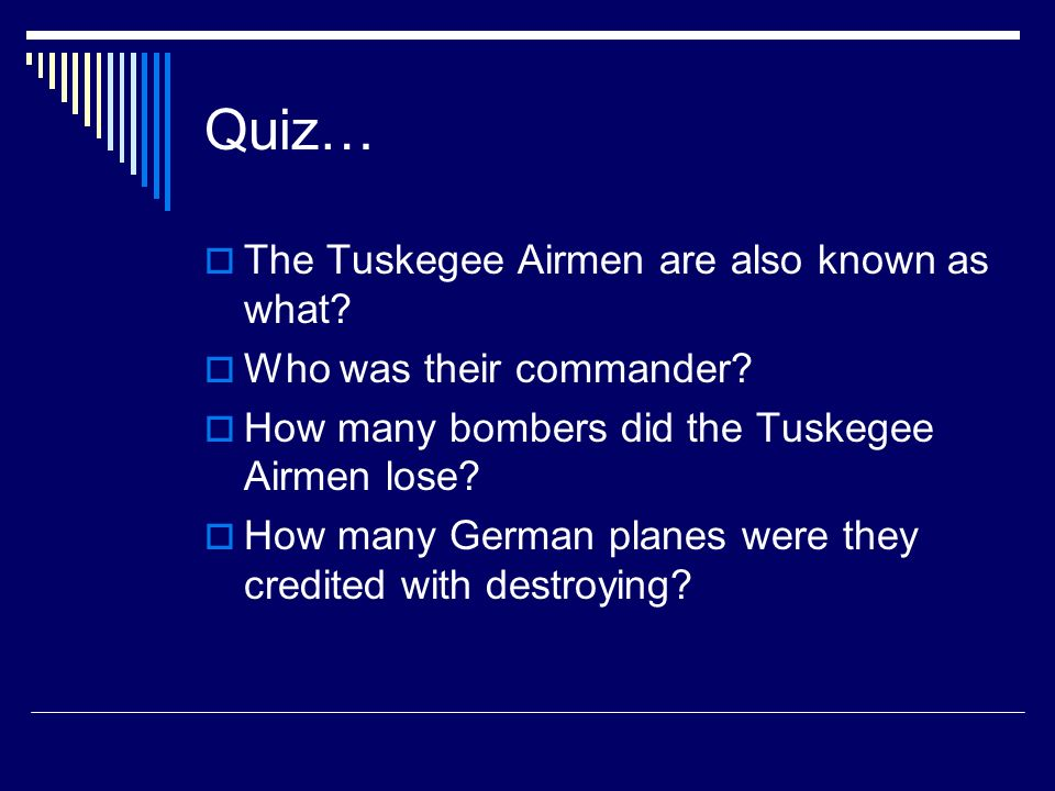 Quiz… The Tuskegee Airmen are also known as what? Who was their commander? How many bombers did the Tuskegee Airmen lose? How many German planes were