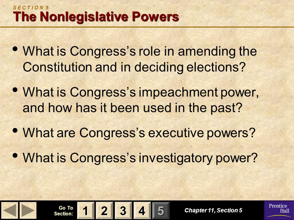 123 Go To Section: 4 5 Chapter 11, Section 5 The Nonlegislative Powers S E C T I O N 5 The Nonlegislative Powers What is Congresss role in amending the Constitution and in deciding elections.