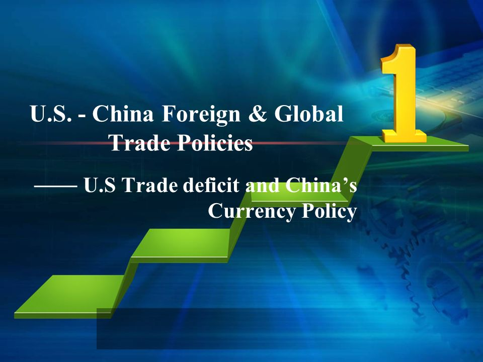 U.S. - China Foreign & Global Trade Policies U.S Trade deficit and Chinas Currency Policy