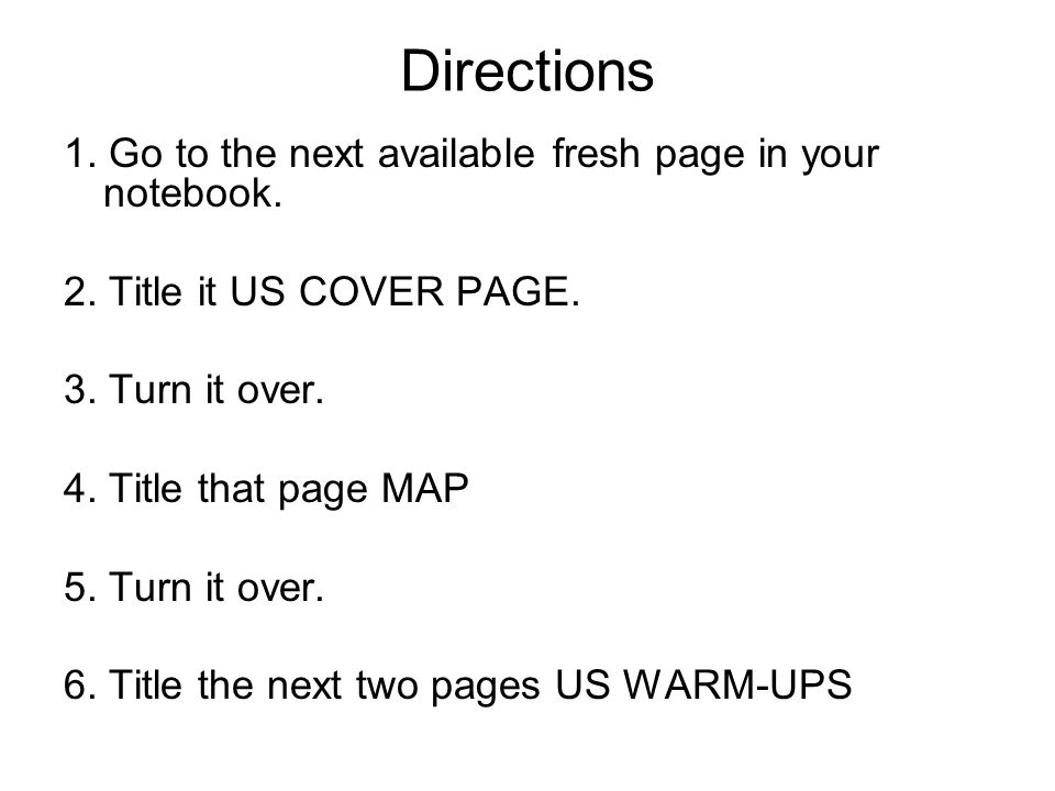 Directions 1. Go to the next available fresh page in your notebook. 2. Title it US COVER PAGE. 3. Turn it over. 4. Title that page MAP 5. Turn it over
