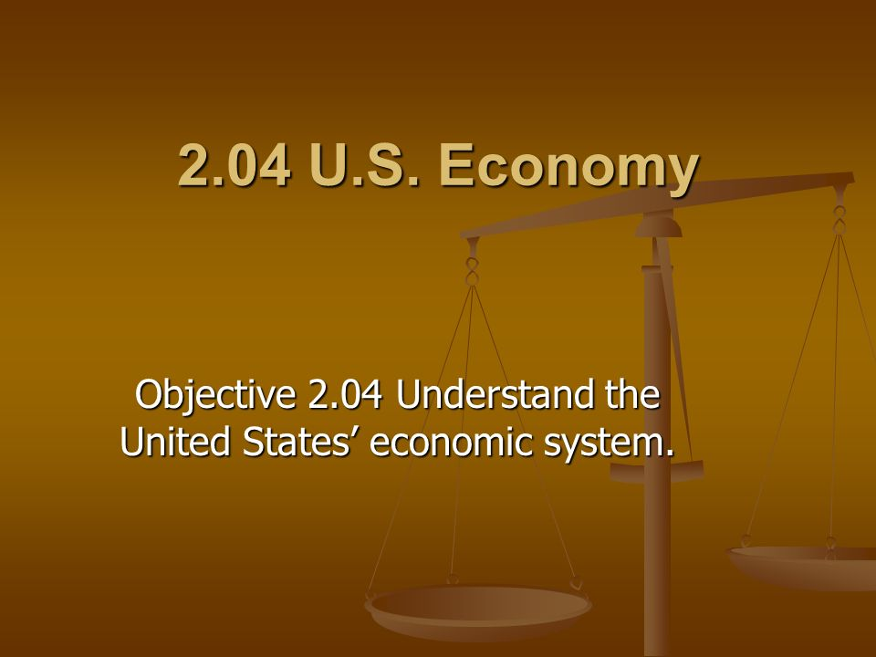 2.04 U.S. Economy Objective 2.04 Understand the United States economic system.